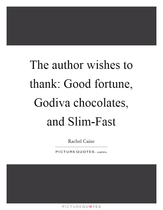 The author wishes to thank: Good fortune, Godiva chocolates, and Slim-Fast Picture Quote #1