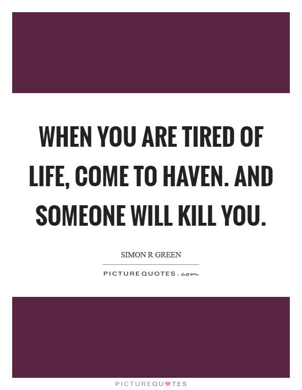 When you are tired of life, come to Haven. And someone will kill you Picture Quote #1