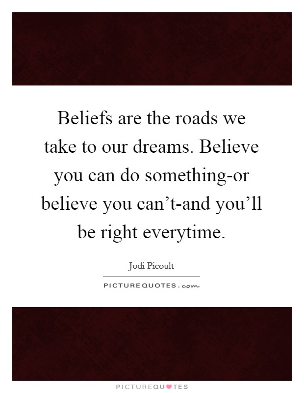 Beliefs are the roads we take to our dreams. Believe you can do something-or believe you can't-and you'll be right everytime Picture Quote #1