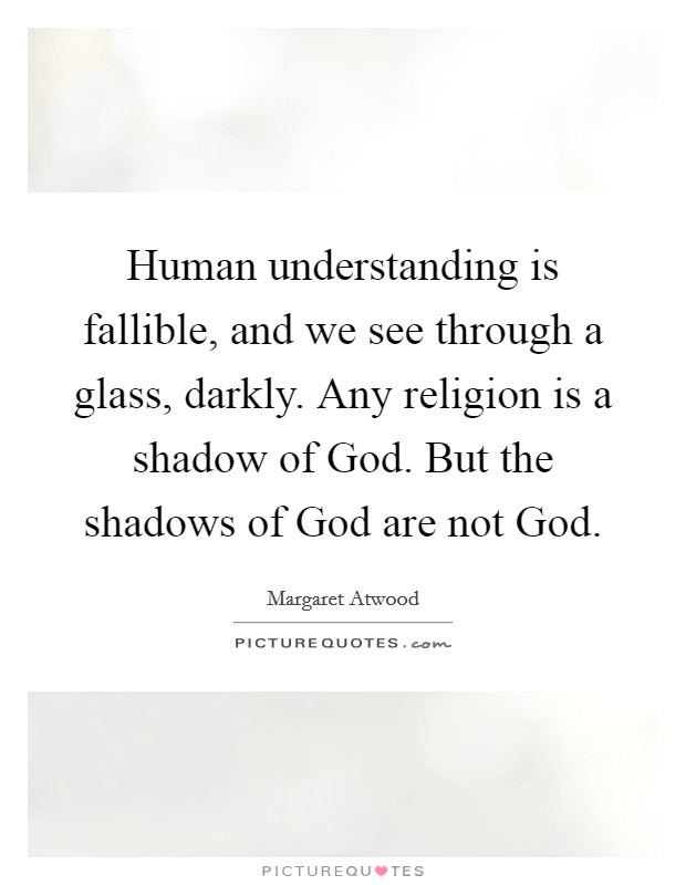 Human understanding is fallible, and we see through a glass, darkly. Any religion is a shadow of God. But the shadows of God are not God Picture Quote #1