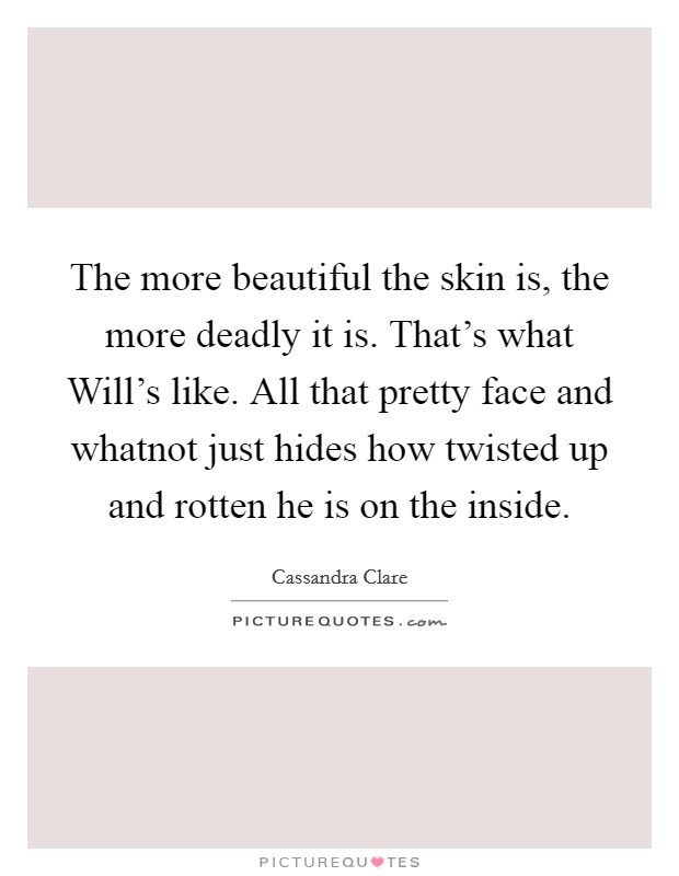 The more beautiful the skin is, the more deadly it is. That's what Will's like. All that pretty face and whatnot just hides how twisted up and rotten he is on the inside Picture Quote #1