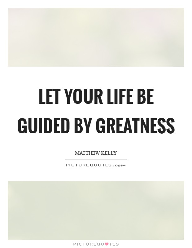 Let your life be guided by greatness Picture Quote #1