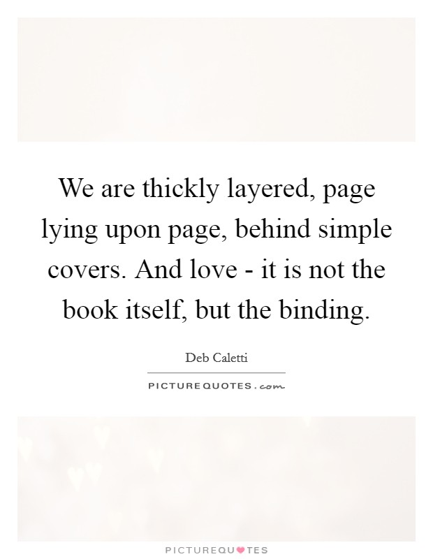 We are thickly layered, page lying upon page, behind simple covers. And love - it is not the book itself, but the binding Picture Quote #1