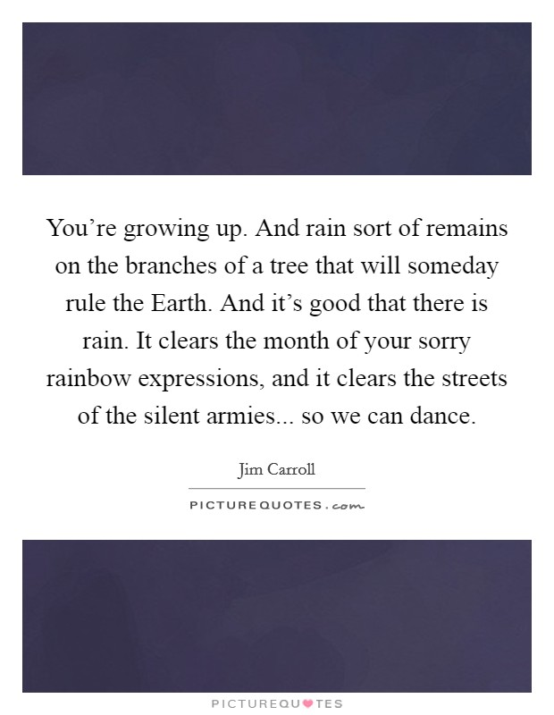 You're growing up. And rain sort of remains on the branches of a tree that will someday rule the Earth. And it's good that there is rain. It clears the month of your sorry rainbow expressions, and it clears the streets of the silent armies... so we can dance Picture Quote #1