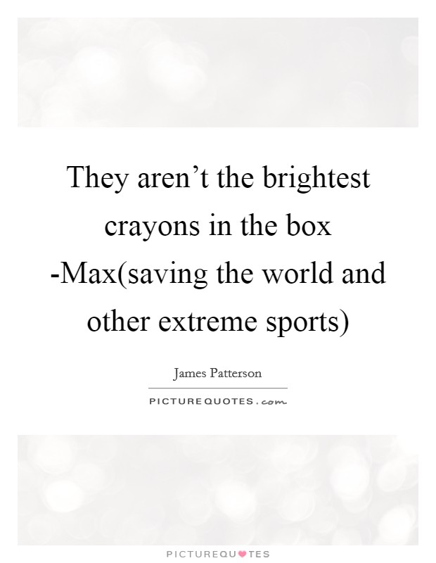 They aren't the brightest crayons in the box -Max(saving the world and other extreme sports) Picture Quote #1