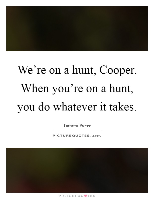 We're on a hunt, Cooper. When you're on a hunt, you do whatever it takes Picture Quote #1