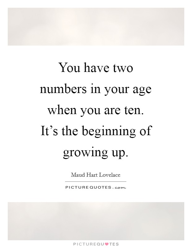You have two numbers in your age when you are ten. It's the beginning of growing up Picture Quote #1