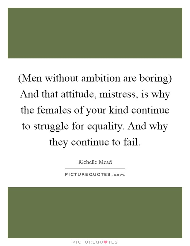 (Men without ambition are boring) And that attitude, mistress, is why the females of your kind continue to struggle for equality. And why they continue to fail Picture Quote #1
