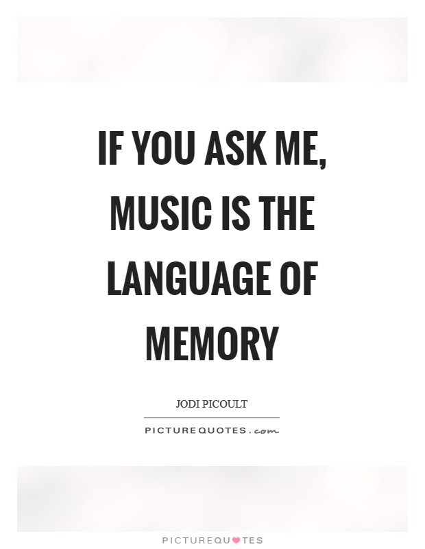 If you ask me, music is the language of memory Picture Quote #1