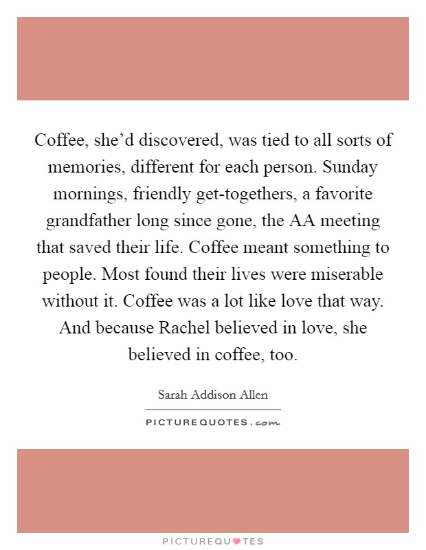 Coffee, she'd discovered, was tied to all sorts of memories, different for each person. Sunday mornings, friendly get-togethers, a favorite grandfather long since gone, the AA meeting that saved their life. Coffee meant something to people. Most found their lives were miserable without it. Coffee was a lot like love that way. And because Rachel believed in love, she believed in coffee, too Picture Quote #1