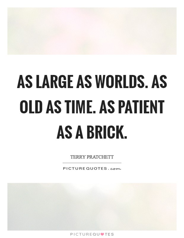 As large as worlds. As old as Time. As patient as a brick Picture Quote #1