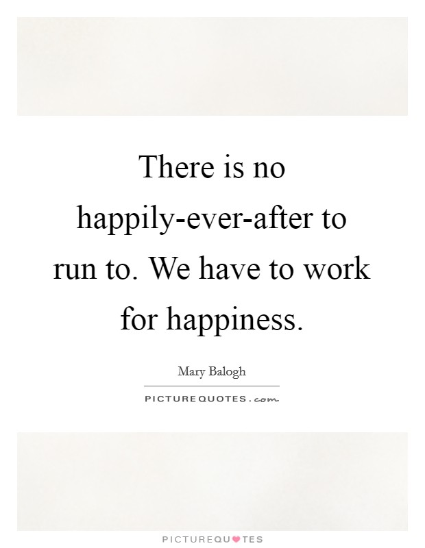 There is no happily-ever-after to run to. We have to work for happiness Picture Quote #1