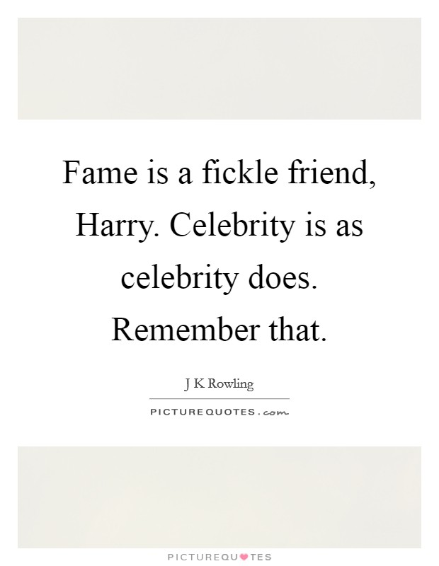 Fame is a fickle friend, Harry. Celebrity is as celebrity does. Remember that Picture Quote #1