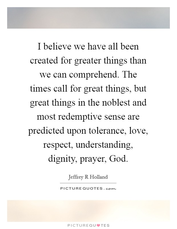 I believe we have all been created for greater things than we can comprehend. The times call for great things, but great things in the noblest and most redemptive sense are predicted upon tolerance, love, respect, understanding, dignity, prayer, God Picture Quote #1