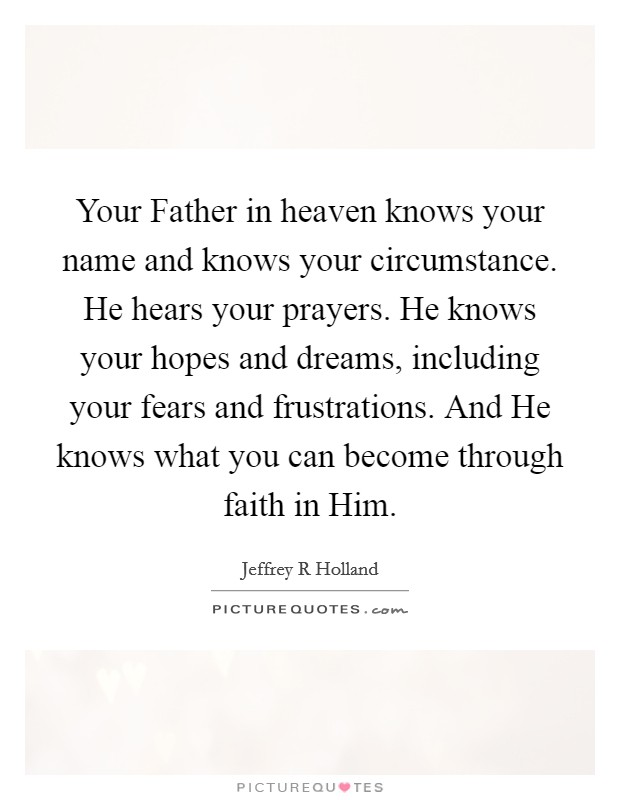 Your Father in heaven knows your name and knows your circumstance. He hears your prayers. He knows your hopes and dreams, including your fears and frustrations. And He knows what you can become through faith in Him Picture Quote #1