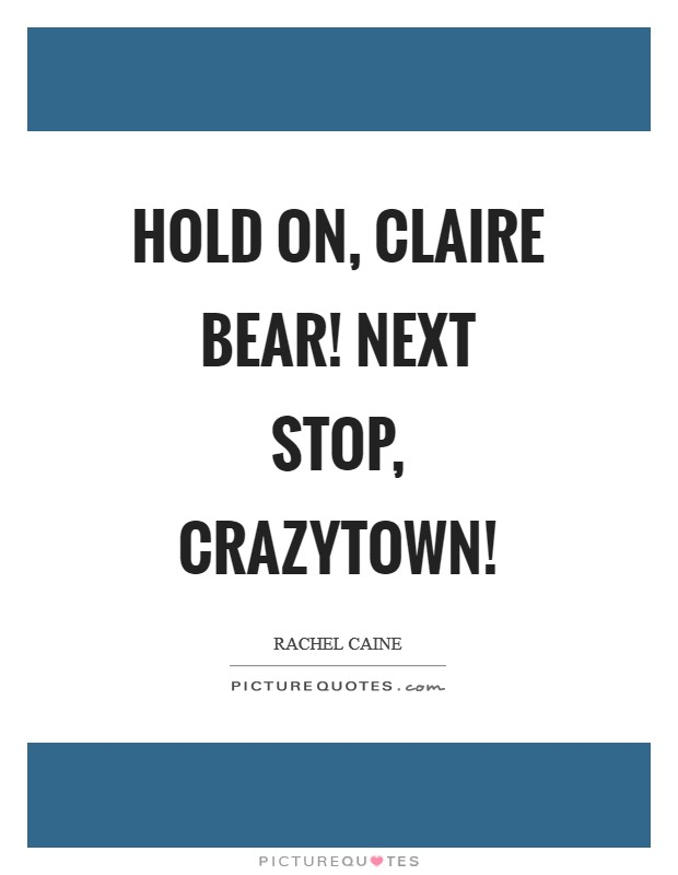 Hold on, Claire Bear! Next stop, Crazytown! Picture Quote #1