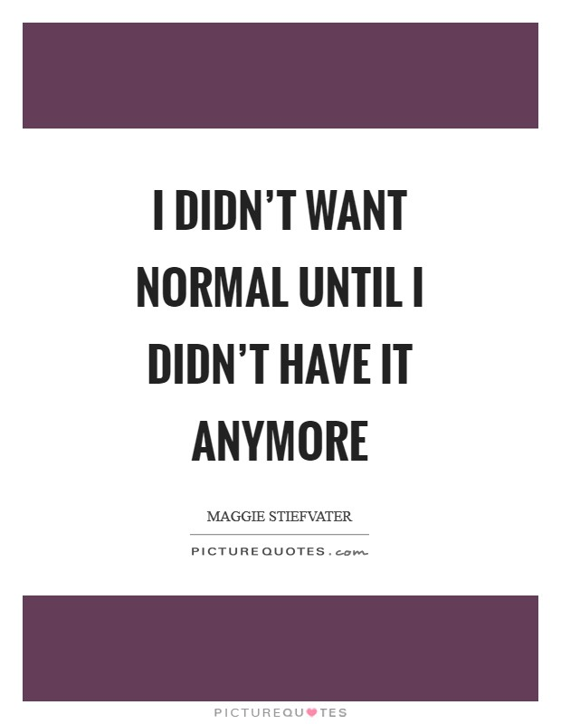 I didn't want normal until I didn't have it anymore Picture Quote #1