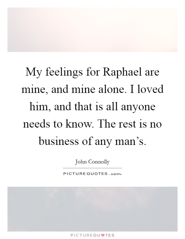 My feelings for Raphael are mine, and mine alone. I loved him, and that is all anyone needs to know. The rest is no business of any man's Picture Quote #1
