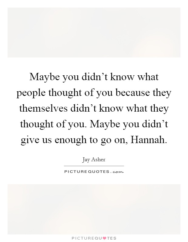Maybe you didn't know what people thought of you because they themselves didn't know what they thought of you. Maybe you didn't give us enough to go on, Hannah Picture Quote #1