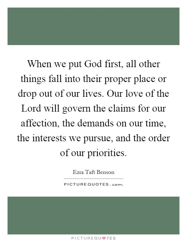 When we put God first, all other things fall into their proper place or drop out of our lives. Our love of the Lord will govern the claims for our affection, the demands on our time, the interests we pursue, and the order of our priorities Picture Quote #1