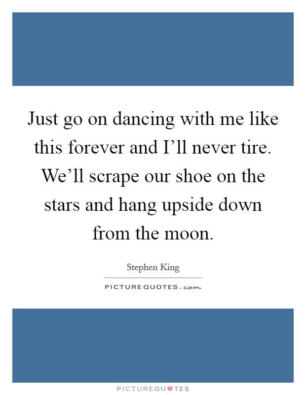 Just go on dancing with me like this forever and I'll never tire. We'll scrape our shoe on the stars and hang upside down from the moon Picture Quote #1