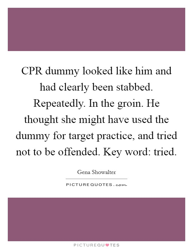 CPR dummy looked like him and had clearly been stabbed. Repeatedly. In the groin. He thought she might have used the dummy for target practice, and tried not to be offended. Key word: tried Picture Quote #1