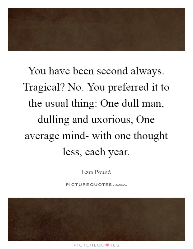 You have been second always. Tragical? No. You preferred it to the usual thing: One dull man, dulling and uxorious, One average mind- with one thought less, each year Picture Quote #1