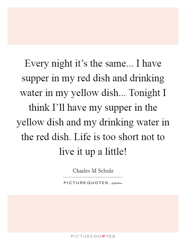 Every night it's the same... I have supper in my red dish and drinking water in my yellow dish... Tonight I think I'll have my supper in the yellow dish and my drinking water in the red dish. Life is too short not to live it up a little! Picture Quote #1