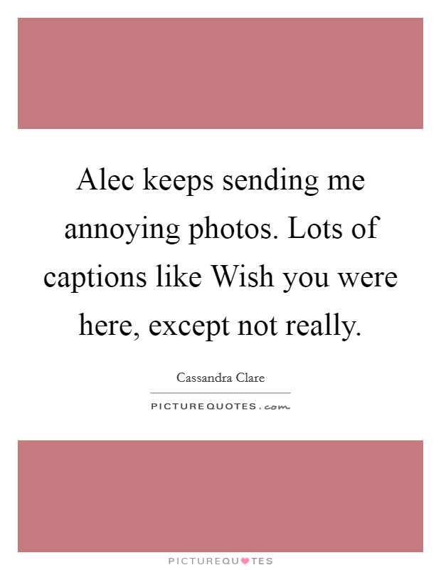 Alec keeps sending me annoying photos. Lots of captions like Wish you were here, except not really Picture Quote #1