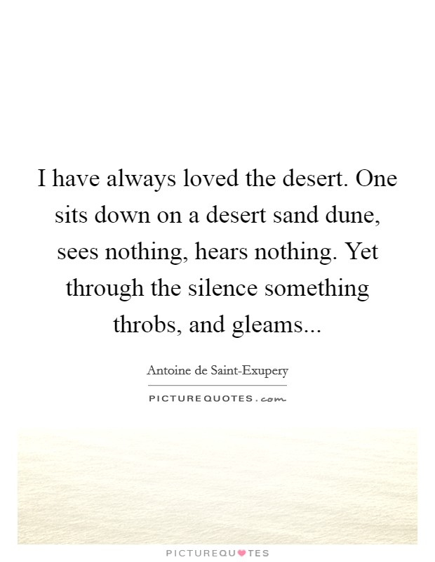 I have always loved the desert. One sits down on a desert sand dune, sees nothing, hears nothing. Yet through the silence something throbs, and gleams Picture Quote #1