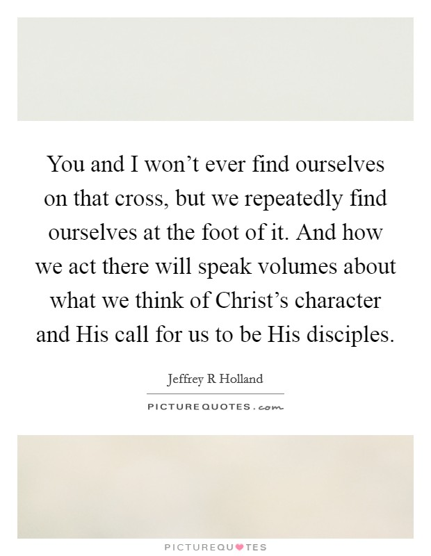 You and I won't ever find ourselves on that cross, but we repeatedly find ourselves at the foot of it. And how we act there will speak volumes about what we think of Christ's character and His call for us to be His disciples Picture Quote #1