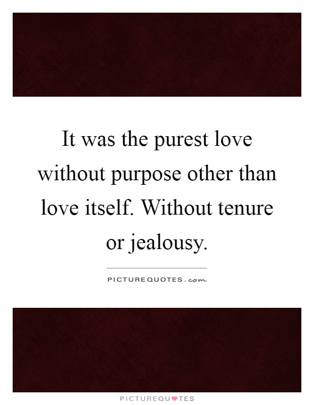 It was the purest love without purpose other than love itself. Without tenure or jealousy Picture Quote #1