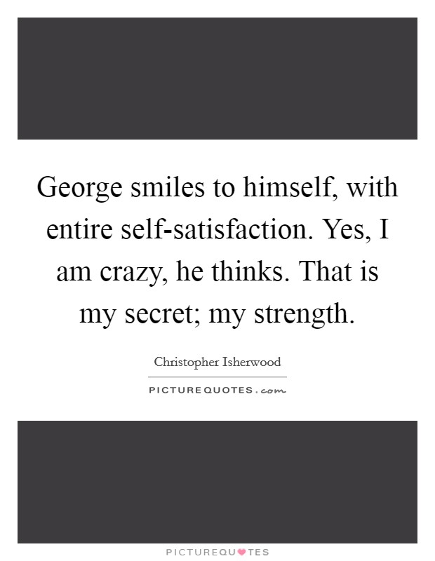 George smiles to himself, with entire self-satisfaction. Yes, I am crazy, he thinks. That is my secret; my strength Picture Quote #1