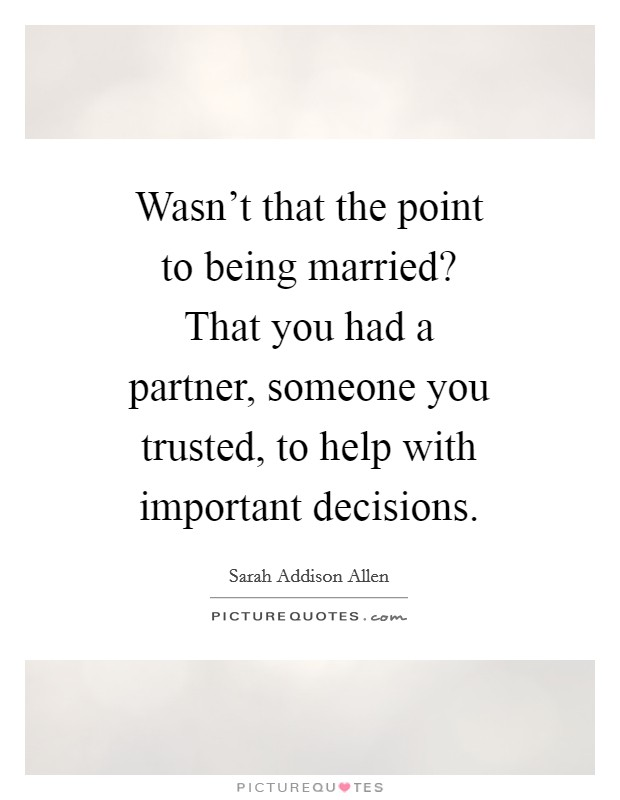 Wasn't that the point to being married? That you had a partner, someone you trusted, to help with important decisions Picture Quote #1
