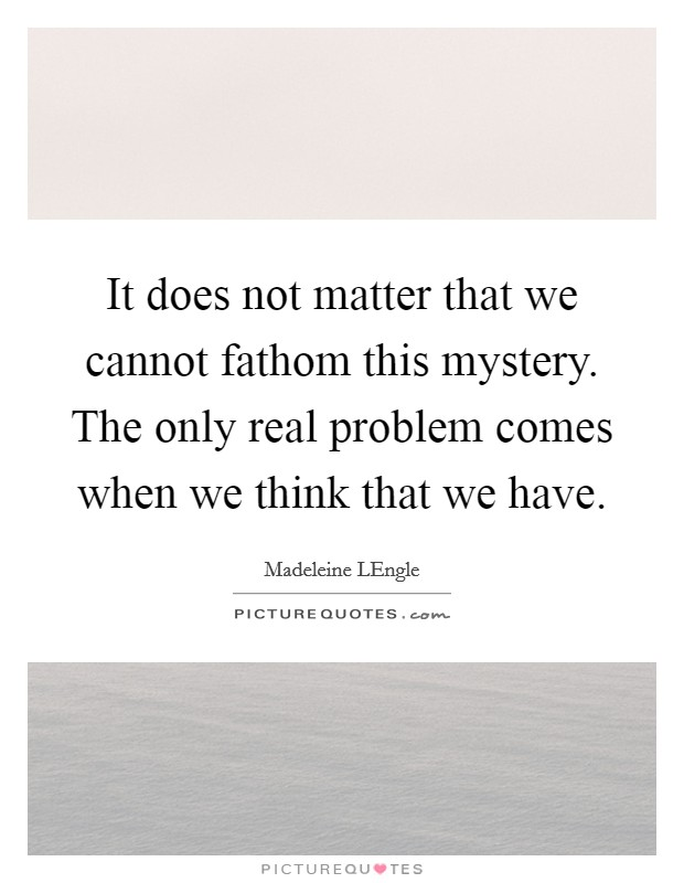 It does not matter that we cannot fathom this mystery. The only real problem comes when we think that we have Picture Quote #1