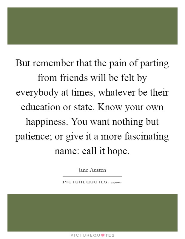 But remember that the pain of parting from friends will be felt by everybody at times, whatever be their education or state. Know your own happiness. You want nothing but patience; or give it a more fascinating name: call it hope Picture Quote #1