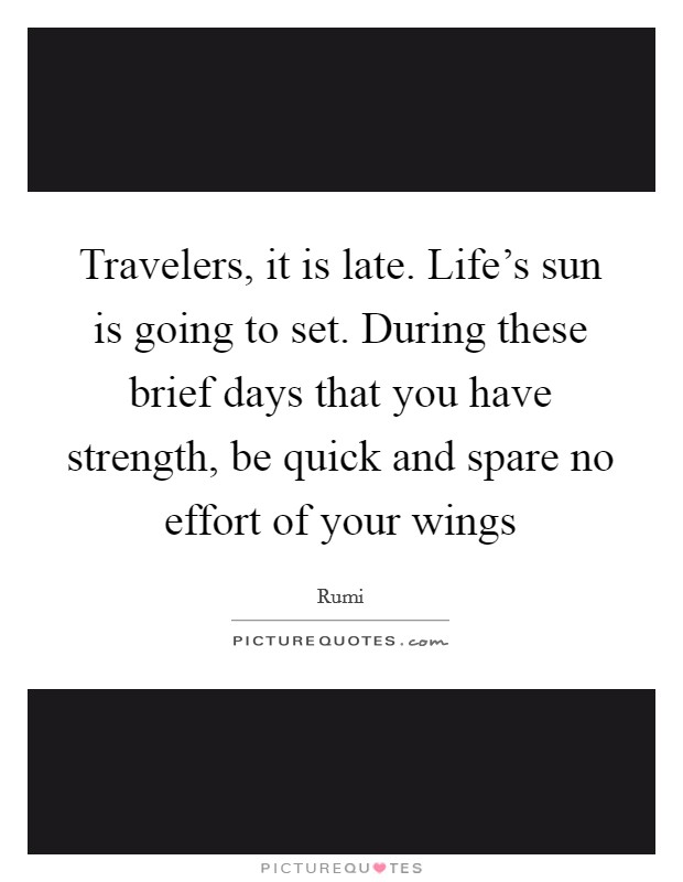 Travelers, it is late. Life's sun is going to set. During these brief days that you have strength, be quick and spare no effort of your wings Picture Quote #1