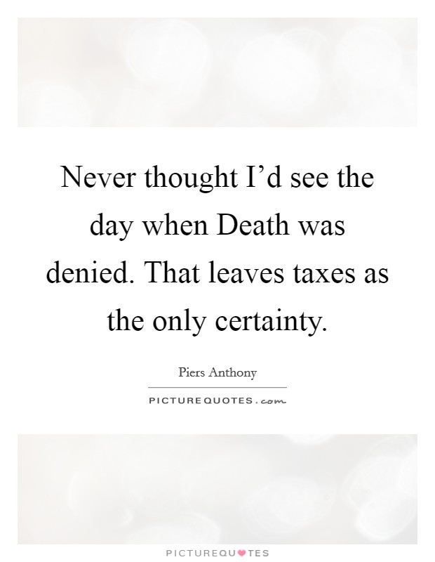 Never thought I'd see the day when Death was denied. That leaves taxes as the only certainty Picture Quote #1