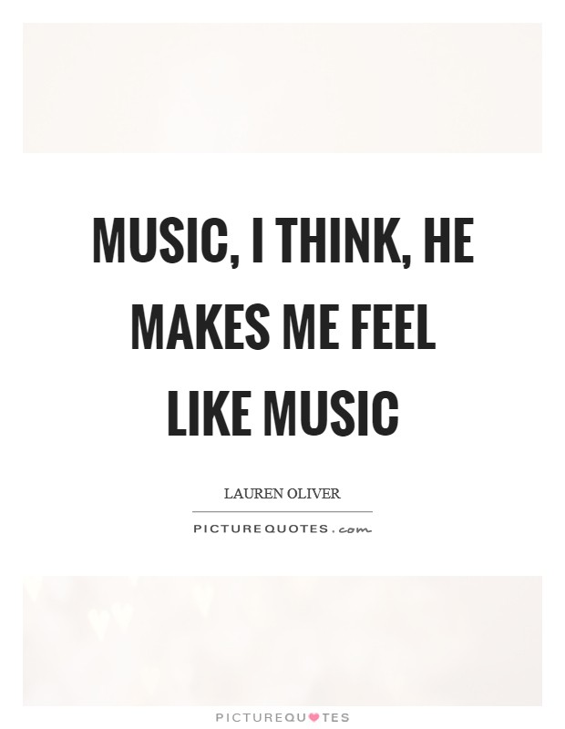 Music, I think, he makes me feel like music Picture Quote #1