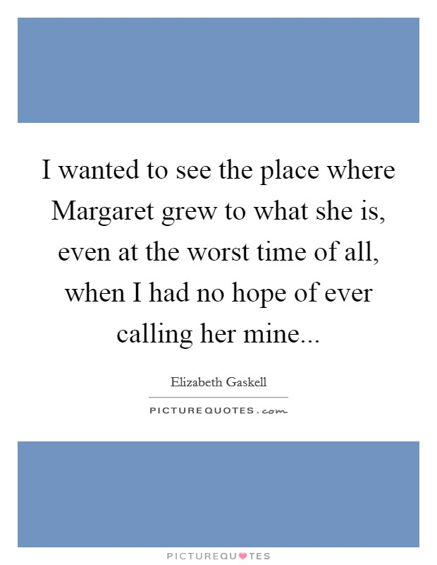 I wanted to see the place where Margaret grew to what she is, even at the worst time of all, when I had no hope of ever calling her mine Picture Quote #1
