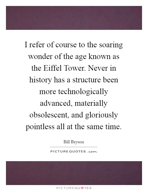 I refer of course to the soaring wonder of the age known as the Eiffel Tower. Never in history has a structure been more technologically advanced, materially obsolescent, and gloriously pointless all at the same time Picture Quote #1