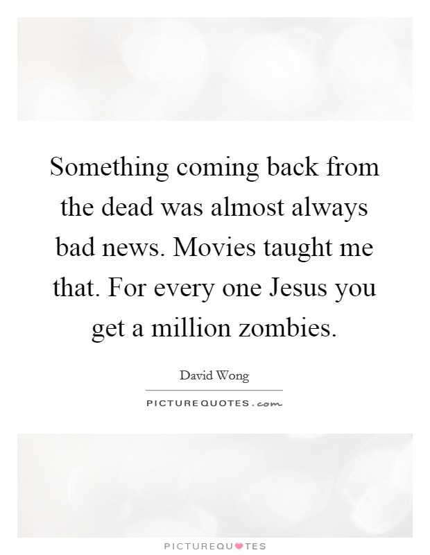 Something coming back from the dead was almost always bad news. Movies taught me that. For every one Jesus you get a million zombies Picture Quote #1