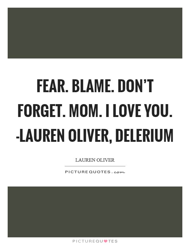 Fear. Blame. Don't forget. Mom. I love you. -Lauren Oliver, Delerium Picture Quote #1