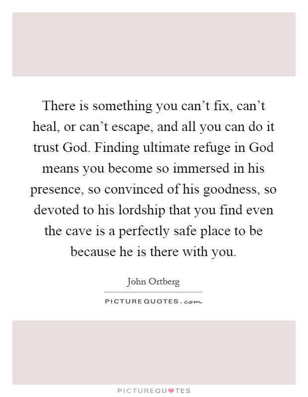 There is something you can't fix, can't heal, or can't escape, and all you can do it trust God. Finding ultimate refuge in God means you become so immersed in his presence, so convinced of his goodness, so devoted to his lordship that you find even the cave is a perfectly safe place to be because he is there with you Picture Quote #1