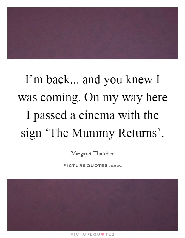 I'm back... and you knew I was coming. On my way here I passed a cinema with the sign 'The Mummy Returns' Picture Quote #1