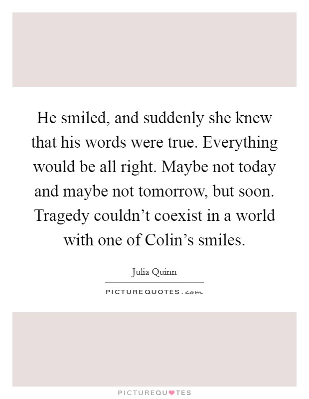 He smiled, and suddenly she knew that his words were true. Everything would be all right. Maybe not today and maybe not tomorrow, but soon. Tragedy couldn't coexist in a world with one of Colin's smiles Picture Quote #1
