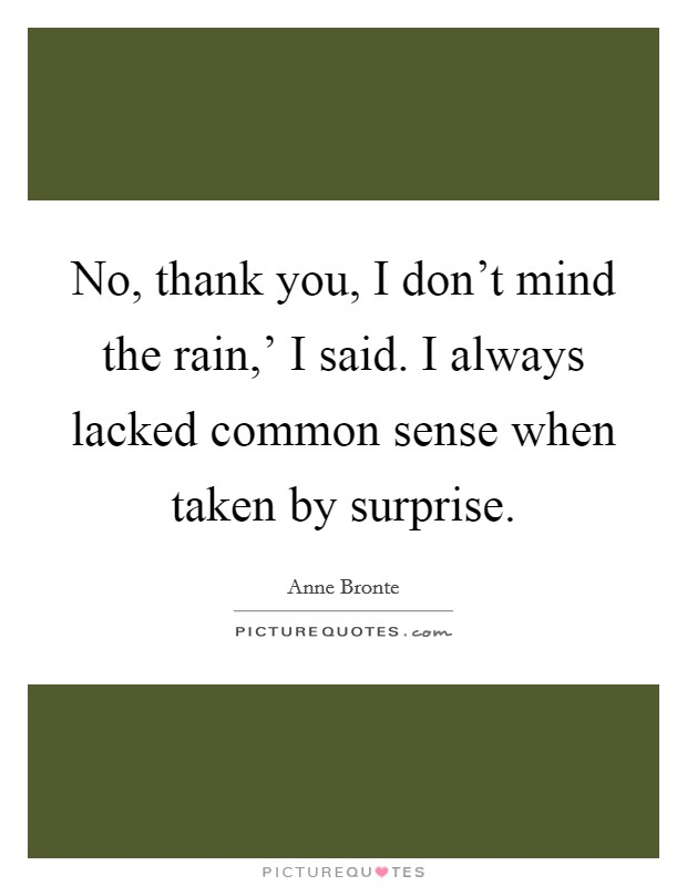 No, thank you, I don't mind the rain,' I said. I always lacked common sense when taken by surprise Picture Quote #1