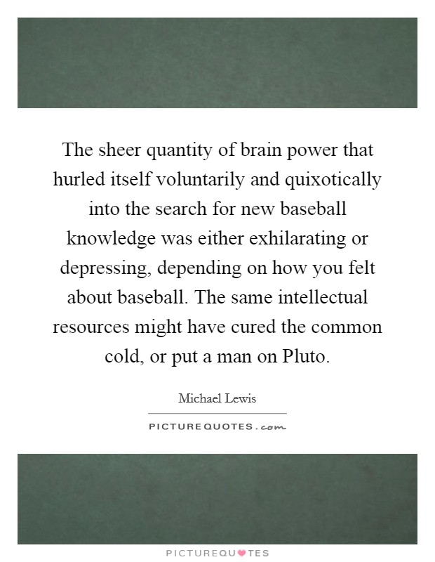 The sheer quantity of brain power that hurled itself voluntarily and quixotically into the search for new baseball knowledge was either exhilarating or depressing, depending on how you felt about baseball. The same intellectual resources might have cured the common cold, or put a man on Pluto Picture Quote #1