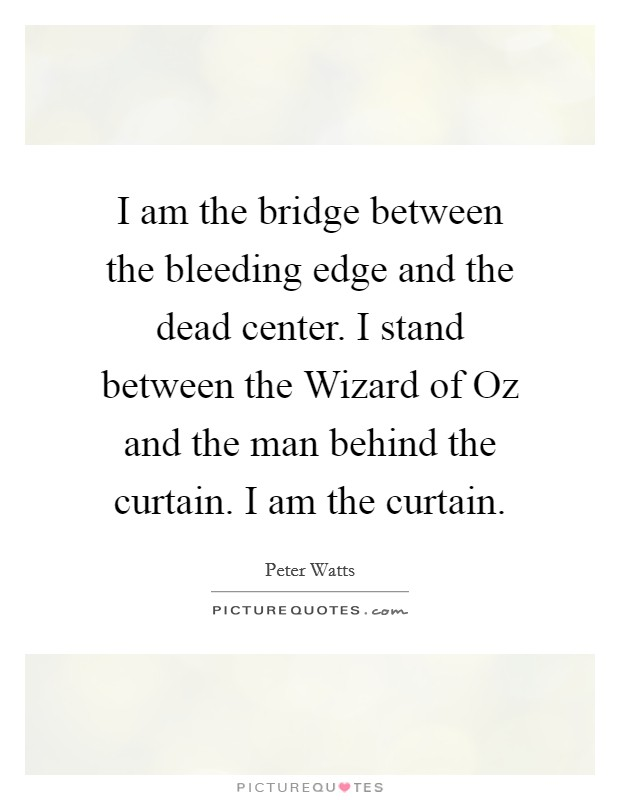I am the bridge between the bleeding edge and the dead center. I stand between the Wizard of Oz and the man behind the curtain. I am the curtain Picture Quote #1
