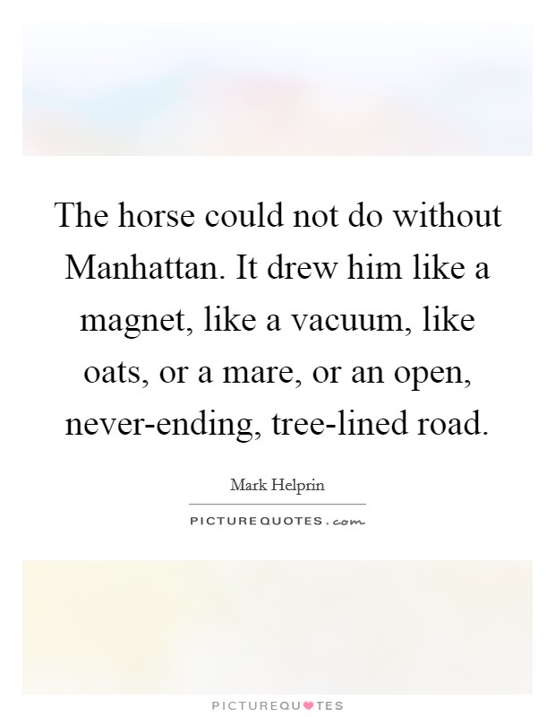 The horse could not do without Manhattan. It drew him like a magnet, like a vacuum, like oats, or a mare, or an open, never-ending, tree-lined road Picture Quote #1